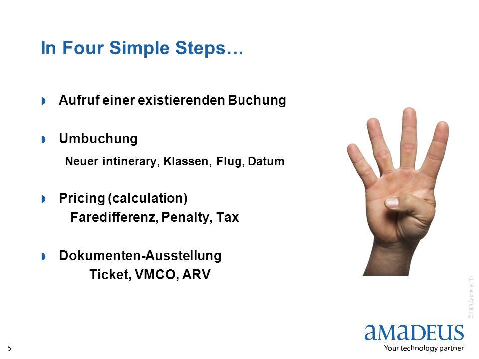 © 2008 Amadeus IT Group SA In Four Simple Steps… Aufruf einer existierenden Buchung Umbuchung Neuer intinerary, Klassen, Flug, Datum Pricing (calculation) Faredifferenz, Penalty, Tax Dokumenten-Ausstellung Ticket, VMCO, ARV 5