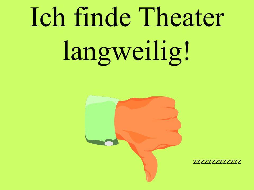 Ich finde Theater langweilig! zzzzzzzzzzzzz