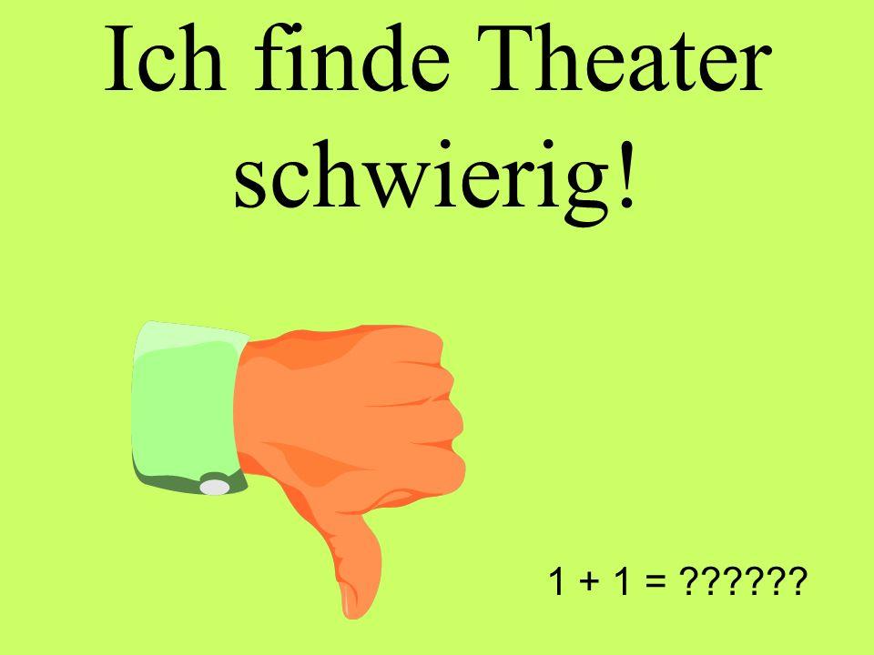 Ich finde Theater schwierig! 1 + 1 =