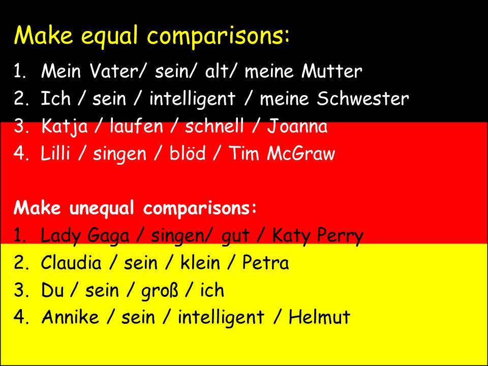 Make equal comparisons: 1.Mein Vater/ sein/ alt/ meine Mutter 2.Ich / sein / intelligent / meine Schwester 3.Katja / laufen / schnell / Joanna 4.Lilli / singen / blöd / Tim McGraw Make unequal comparisons: 1.Lady Gaga / singen/ gut / Katy Perry 2.Claudia / sein / klein / Petra 3.Du / sein / groß / ich 4.Annike / sein / intelligent / Helmut