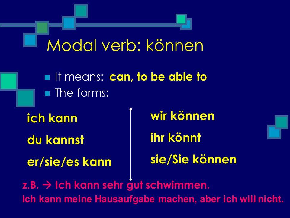 Modal verb: können It means: The forms: can, to be able to ich kann du kannst er/sie/es kann wir können ihr könnt sie/Sie können z.B. Ich kann sehr gu