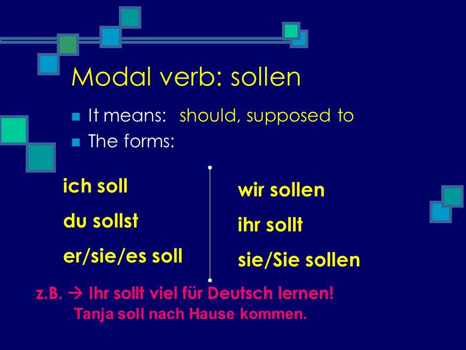Modal verb: sollen It means: The forms: should, supposed to ich soll du sollst er/sie/es soll wir sollen ihr sollt sie/Sie sollen z.B. Ihr sollt viel