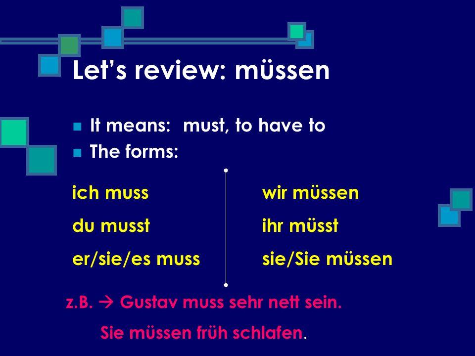 Lets review: müssen It means: The forms: ich muss du musst er/sie/es muss wir müssen ihr müsst sie/Sie müssen must, to have to z.B. Gustav muss sehr n