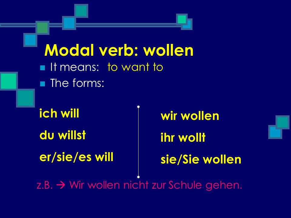 Modal verb: wollen It means: The forms: to want to ich will du willst er/sie/es will wir wollen ihr wollt sie/Sie wollen z.B. Wir wollen nicht zur Sch