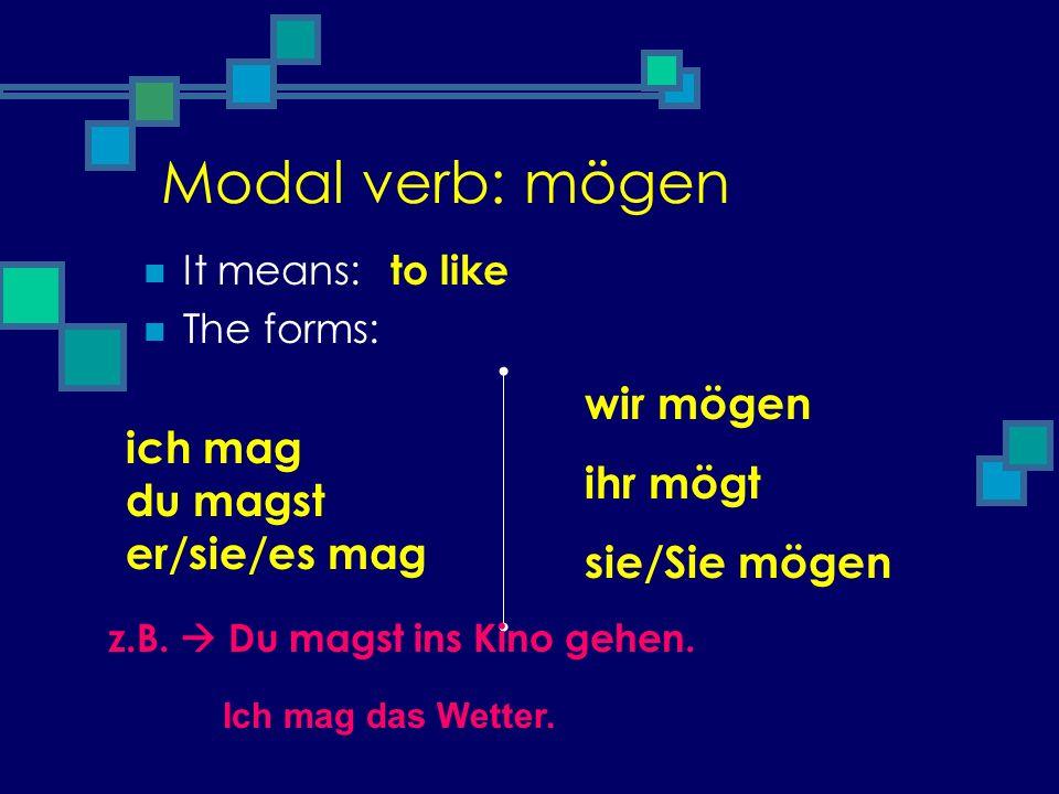 Modal verb: mögen It means: The forms: ich mag du magst er/sie/es mag wir mögen ihr mögt sie/Sie mögen to like z.B. Du magst ins Kino gehen. Ich mag d