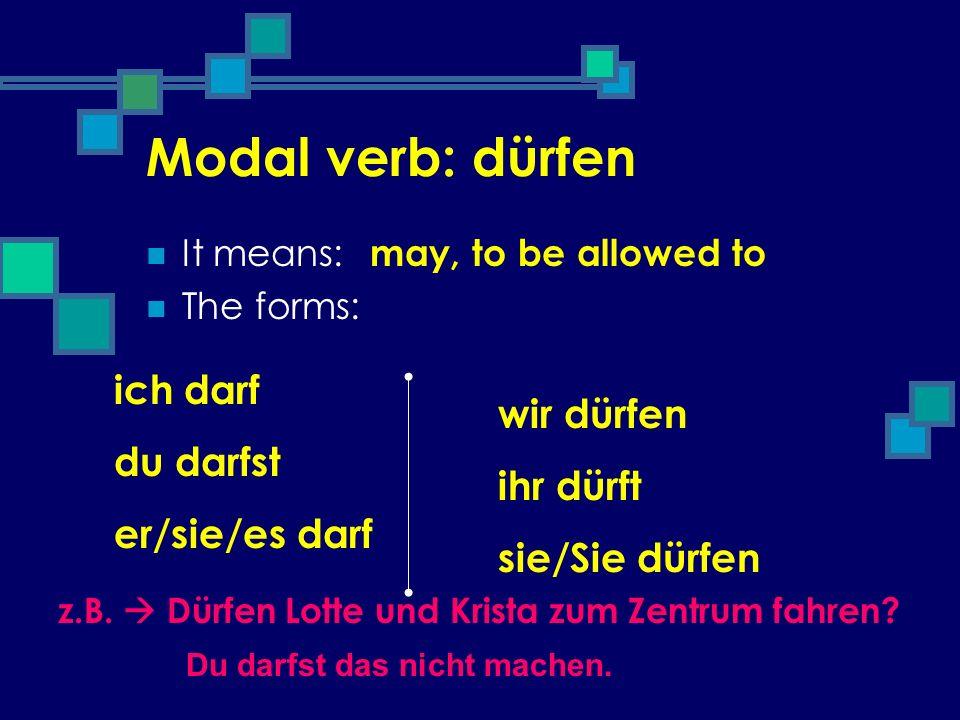 Modal verb: dürfen It means: The forms: may, to be allowed to ich darf du darfst er/sie/es darf wir dürfen ihr dürft sie/Sie dürfen z.B. Dürfen Lotte