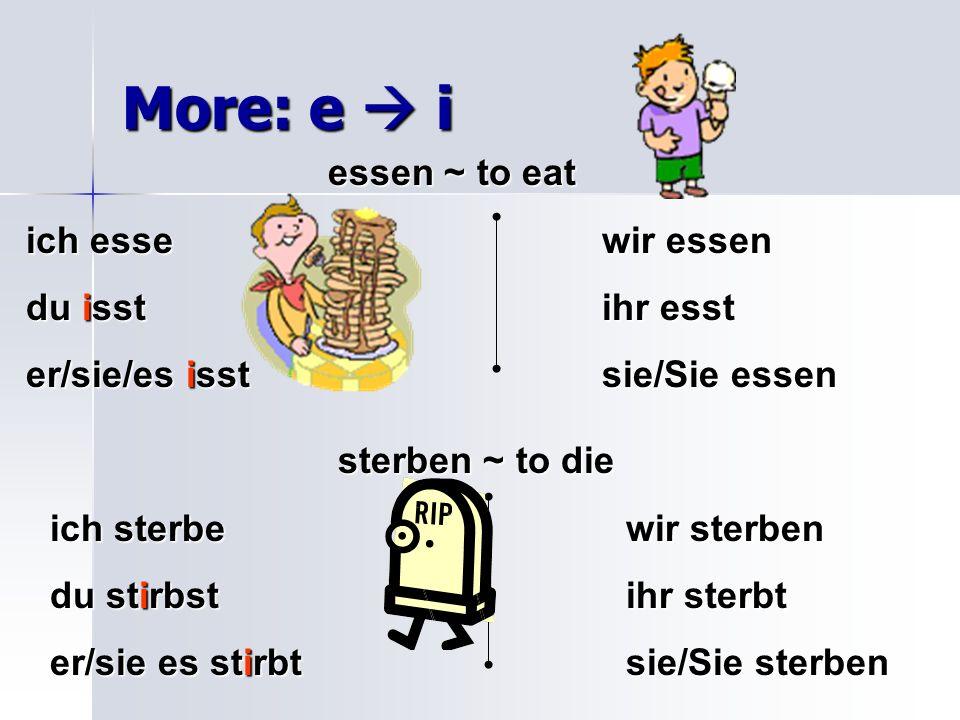 More: e i essen ~ to eat ich essewir essen du isstihr esst er/sie/es isstsie/Sie essen sterben ~ to die ich sterbewir sterben du stirbstihr sterbt er/sie es stirbtsie/Sie sterben