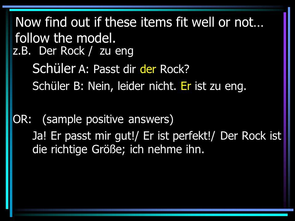 Now find out if these items fit well or not… follow the model. z.B. Der Rock / zu eng Schüler A: Passt dir der Rock? Schüler B: Nein, leider nicht. Er