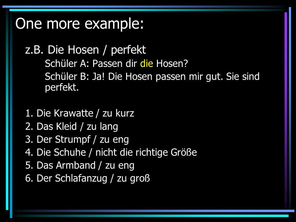 One more example: z.B. Die Hosen / perfekt Schüler A: Passen dir die Hosen? Schüler B: Ja! Die Hosen passen mir gut. Sie sind perfekt. 1. Die Krawatte