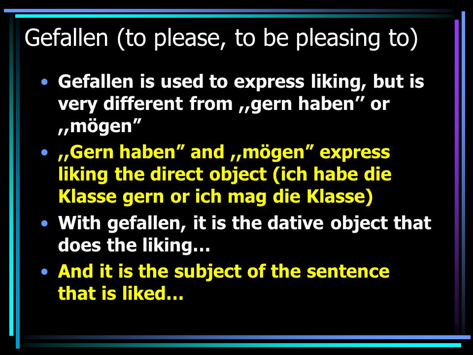 Gefallen (to please, to be pleasing to) Gefallen is used to express liking, but is very different from,,gern haben or,,mögen,,Gern haben and,,mögen ex