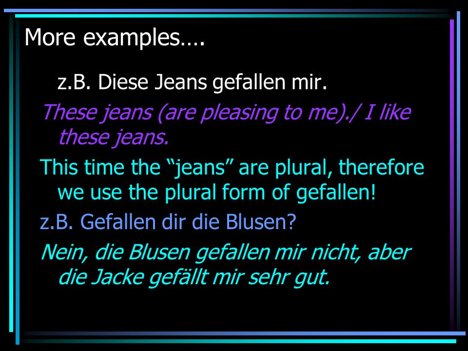 More examples…. z.B. Diese Jeans gefallen mir. These jeans (are pleasing to me)./ I like these jeans. This time the jeans are plural, therefore we use