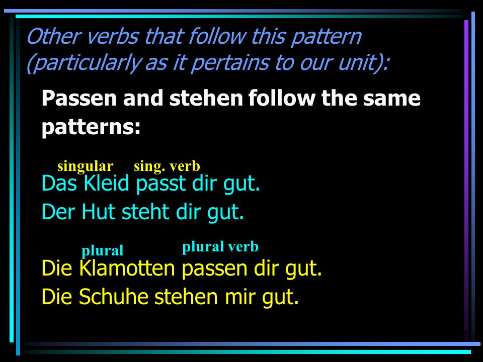 Other verbs that follow this pattern (particularly as it pertains to our unit): Passen and stehen follow the same patterns: Das Kleid passt dir gut.