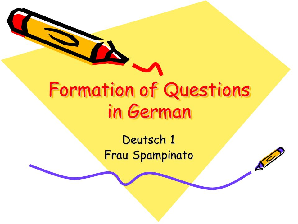 Formation of Questions in German Formation of Questions in German Deutsch 1 Frau Spampinato