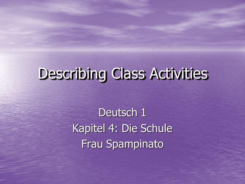 Deutsch 1 Kapitel 4: Die Schule Frau Spampinato Describing Class Activities Describing Class Activities