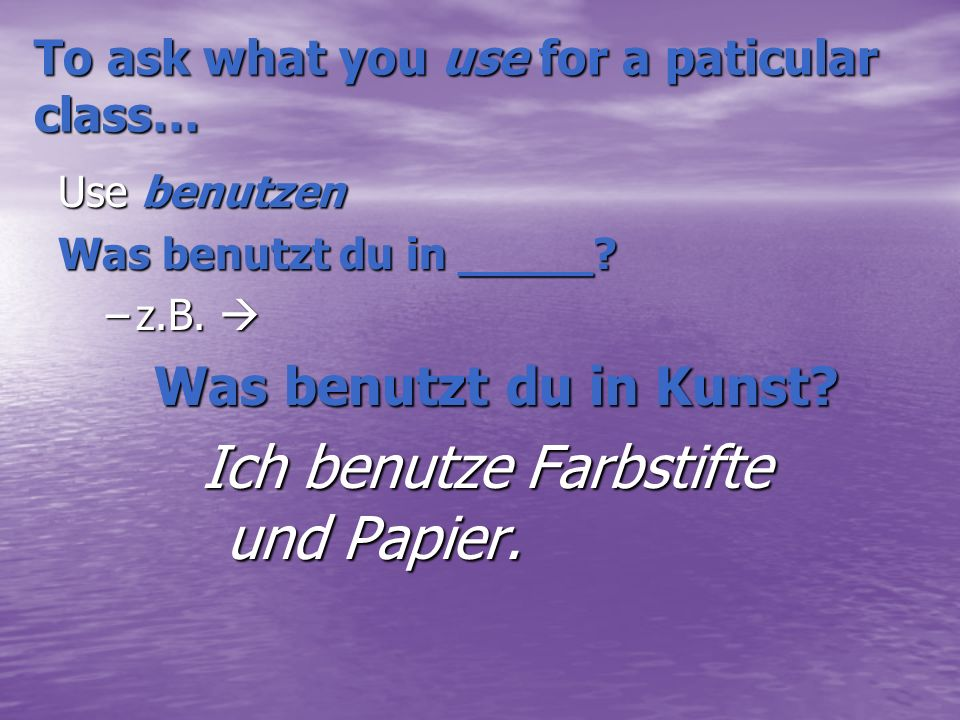 To ask what you use for a paticular class… Use benutzen Was benutzt du in _____.