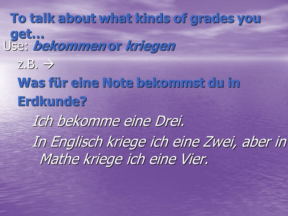 To talk about what kinds of grades you get… Use: bekommen or kriegen z.B.