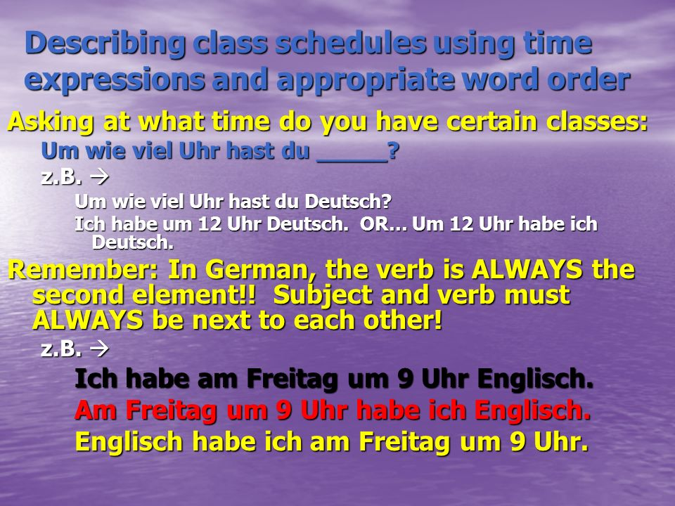 Describing class schedules using time expressions and appropriate word order Asking at what time do you have certain classes: Um wie viel Uhr hast du _____.