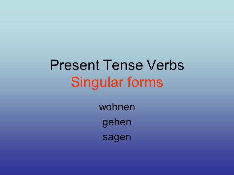 Present Tense Verbs Singular forms wohnen gehen sagen