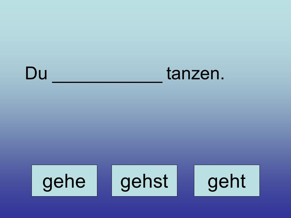 gehegehstgeht Du ___________ tanzen.