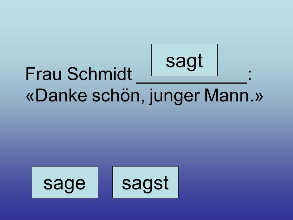 sagesagst sagt Frau Schmidt ___________: «Danke schön, junger Mann.»
