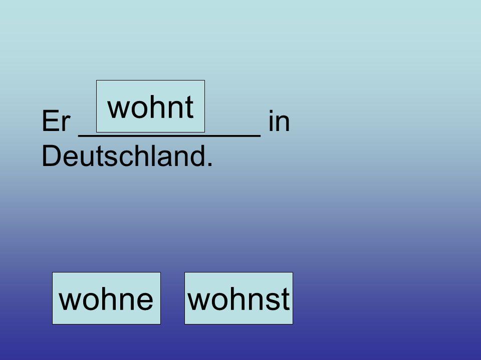 wohnewohnst wohnt Er ___________ in Deutschland.