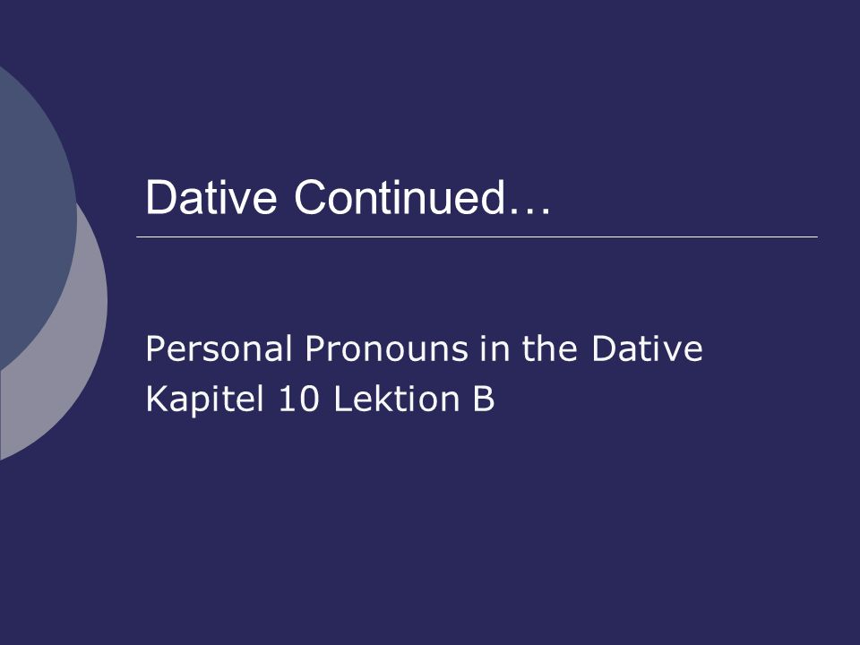 Dative Continued… Personal Pronouns in the Dative Kapitel 10 Lektion B