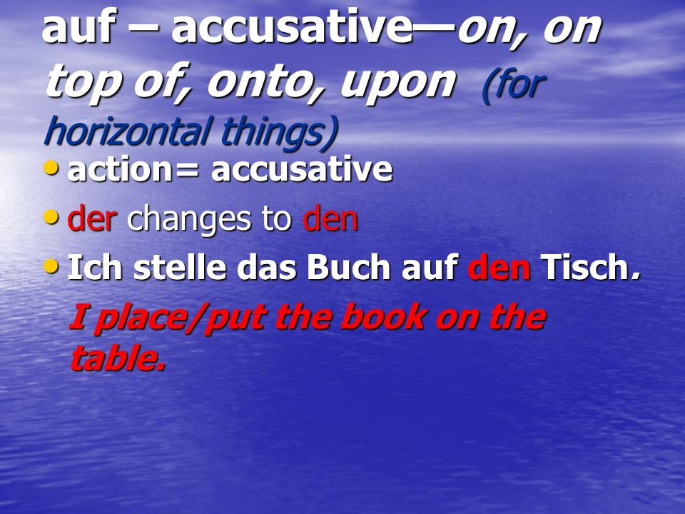 auf – accusativeon, on top of, onto, upon (for horizontal things) action= accusative action= accusative der changes to den der changes to den Ich stel
