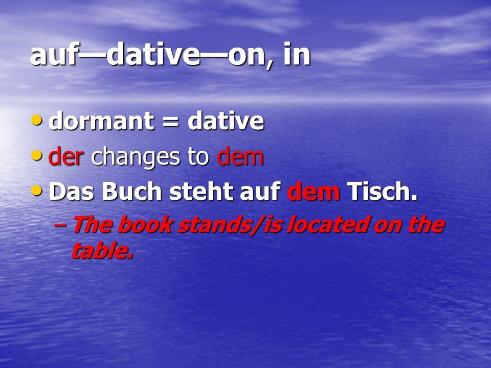 aufdativeon, in dormant = dative dormant = dative der changes to dem der changes to dem Das Buch steht auf dem Tisch. Das Buch steht auf dem Tisch. –T