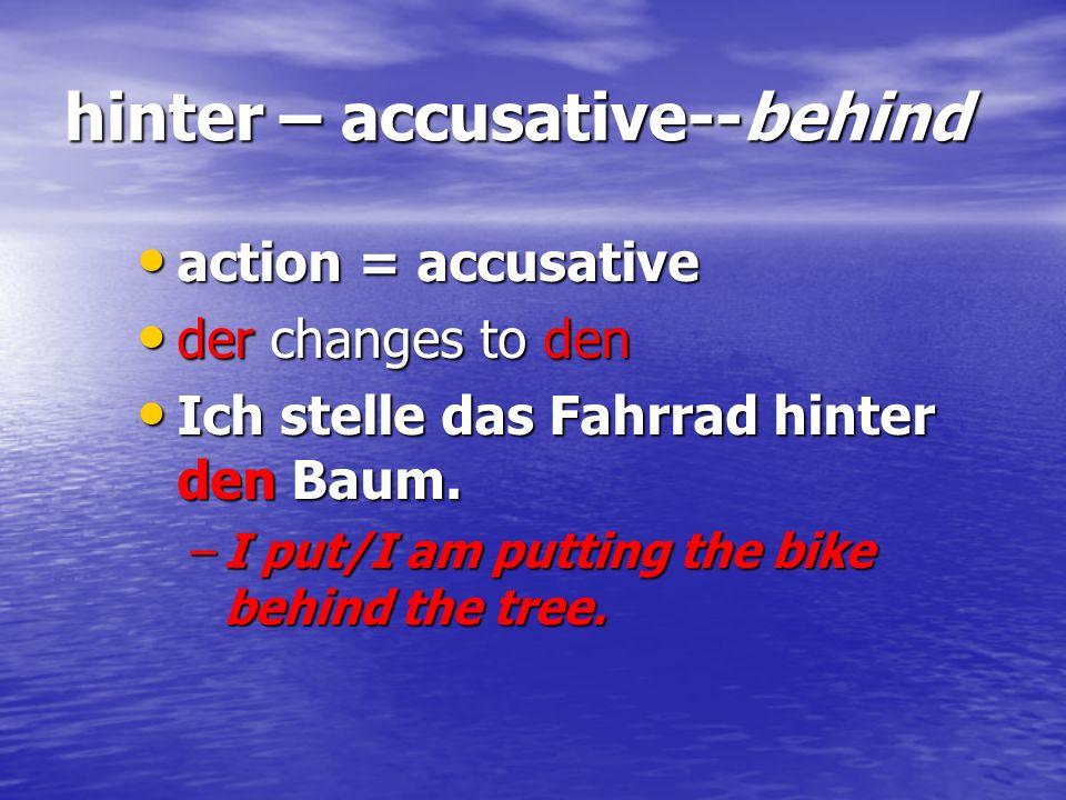 hinter – accusative--behind action = accusative action = accusative der changes to den der changes to den Ich stelle das Fahrrad hinter den Baum. Ich
