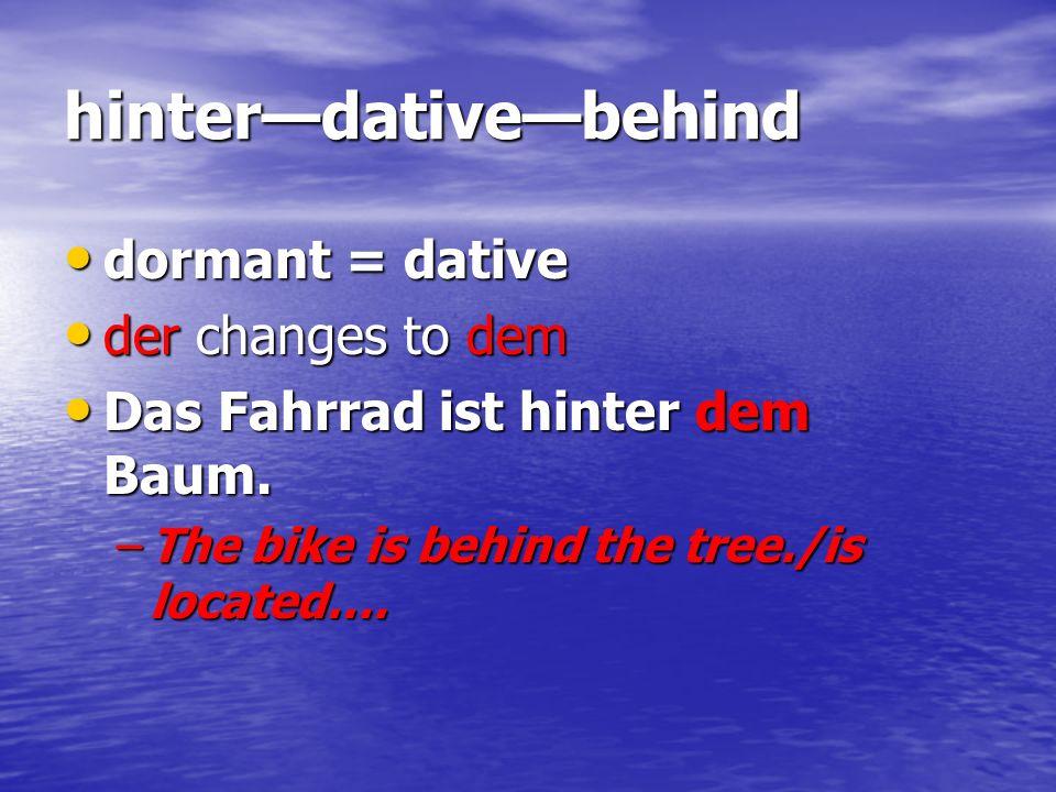 hinterdativebehind dormant = dative dormant = dative der changes to dem der changes to dem Das Fahrrad ist hinter dem Baum. Das Fahrrad ist hinter dem