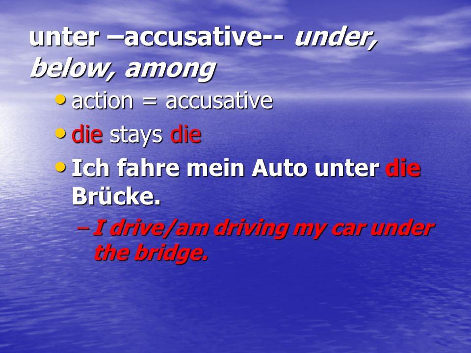 unter –accusative-- under, below, among action = accusative action = accusative die stays die die stays die Ich fahre mein Auto unter die Brücke. Ich