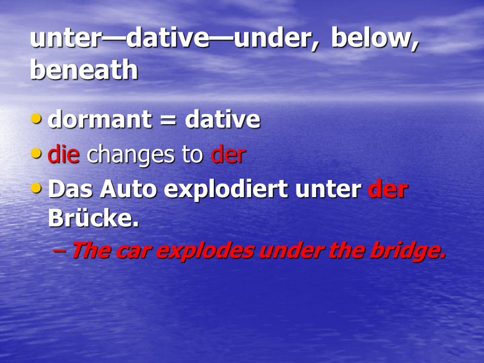 unterdativeunder, below, beneath dormant = dative dormant = dative die changes to der die changes to der Das Auto explodiert unter der Brücke. Das Aut