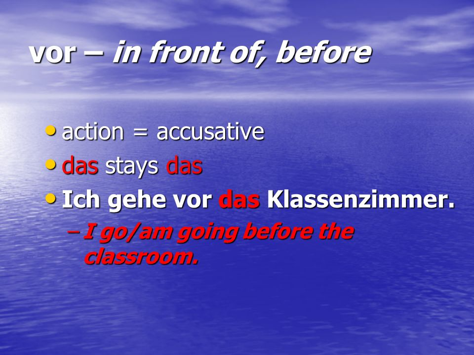 vor – in front of, before action = accusative action = accusative das stays das das stays das Ich gehe vor das Klassenzimmer. Ich gehe vor das Klassen