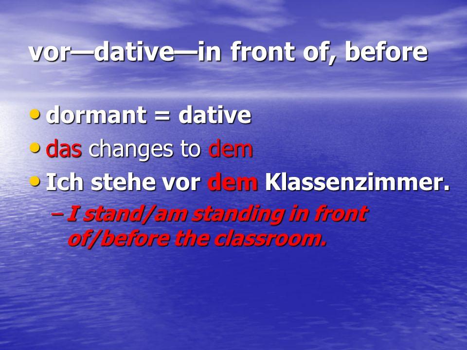 vordativein front of, before dormant = dative dormant = dative das changes to dem das changes to dem Ich stehe vor dem Klassenzimmer. Ich stehe vor de