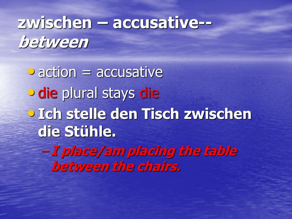zwischen – accusative-- between action = accusative action = accusative die plural stays die die plural stays die Ich stelle den Tisch zwischen die St