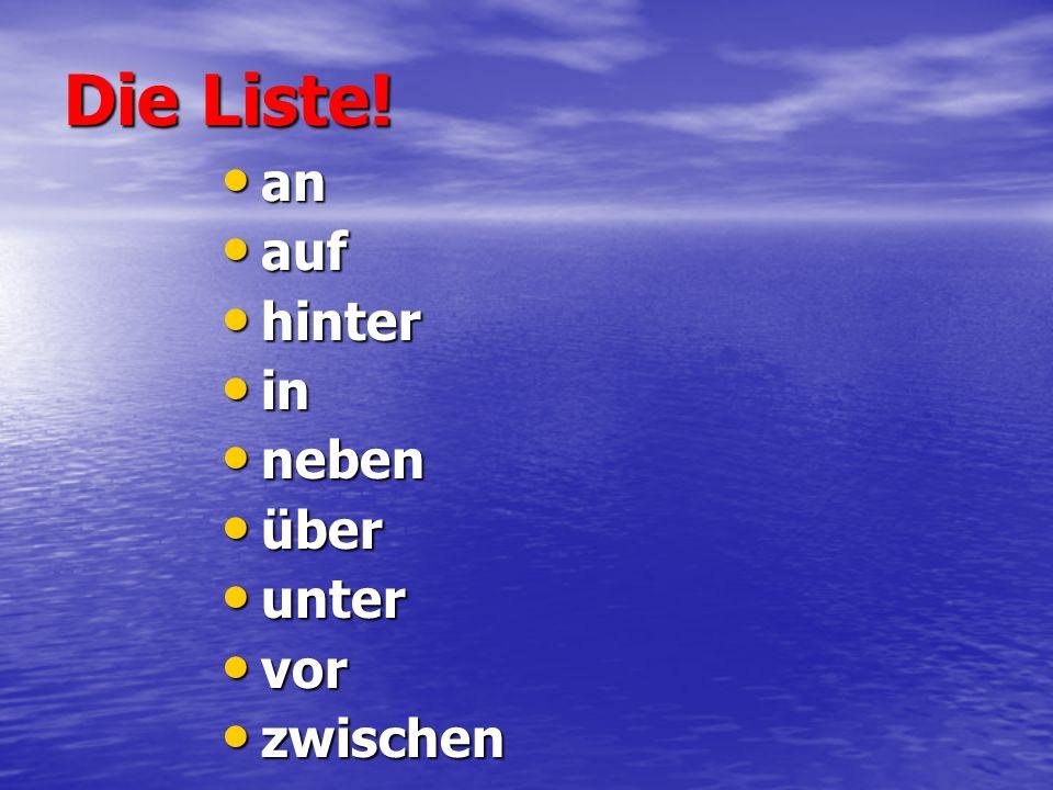 Die Liste! an an auf auf hinter hinter in in neben neben über über unter unter vor vor zwischen zwischen