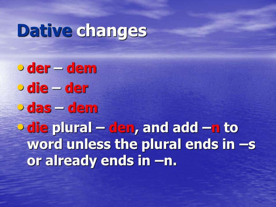 Dative changes der – dem der – dem die – der die – der das – dem das – dem die plural – den, and add –n to word unless the plural ends in –s or alread