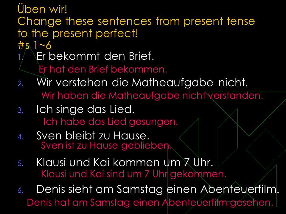 Üben wir! Change these sentences from present tense to the present perfect! #s 1~6 1. Er bekommt den Brief. 2. Wir verstehen die Matheaufgabe nicht. 3