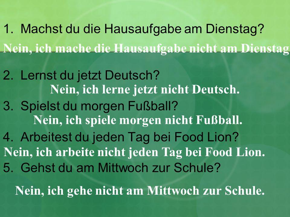 1.Machst du die Hausaufgabe am Dienstag? 2.Lernst du jetzt Deutsch? 3.Spielst du morgen Fußball? 4.Arbeitest du jeden Tag bei Food Lion? 5.Gehst du am