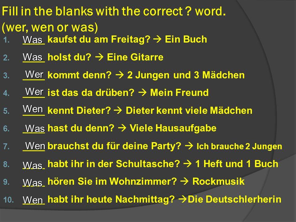 Fill in the blanks with the correct ? word. (wer, wen or was) 1. ____ kaufst du am Freitag? Ein Buch 2. ____ holst du? Eine Gitarre 3. ____ kommt denn