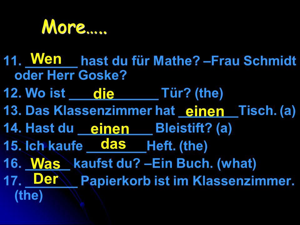 More….. 11. _______ hast du für Mathe? –Frau Schmidt oder Herr Goske? 12. Wo ist ____________ Tür? (the) 13. Das Klassenzimmer hat ________Tisch. (a)