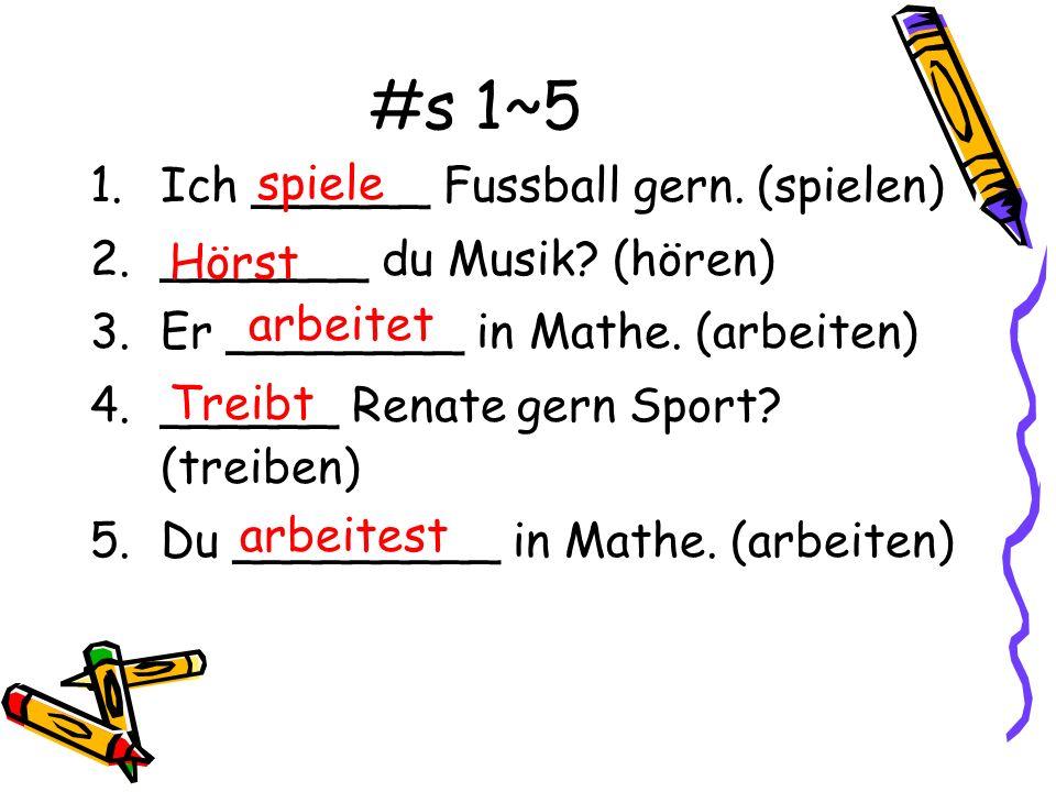 #s 1~5 1.Ich ______ Fussball gern. (spielen) 2._______ du Musik? (hören) 3.Er ________ in Mathe. (arbeiten) 4.______ Renate gern Sport? (treiben) 5.Du