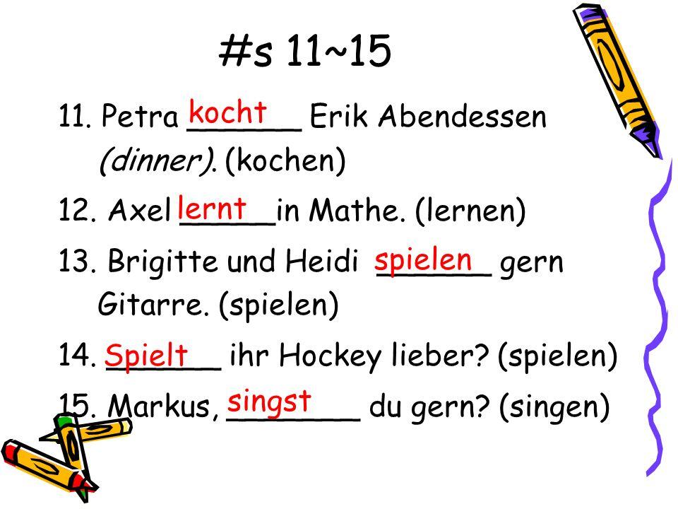 #s 11~15 11. Petra ______ Erik Abendessen (dinner). (kochen) 12. Axel _____in Mathe. (lernen) 13. Brigitte und Heidi ______ gern Gitarre. (spielen) 14