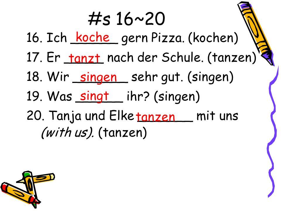 #s 16~20 16. Ich ______ gern Pizza. (kochen) 17. Er _____ nach der Schule. (tanzen) 18. Wir _______ sehr gut. (singen) 19. Was ______ ihr? (singen) 20