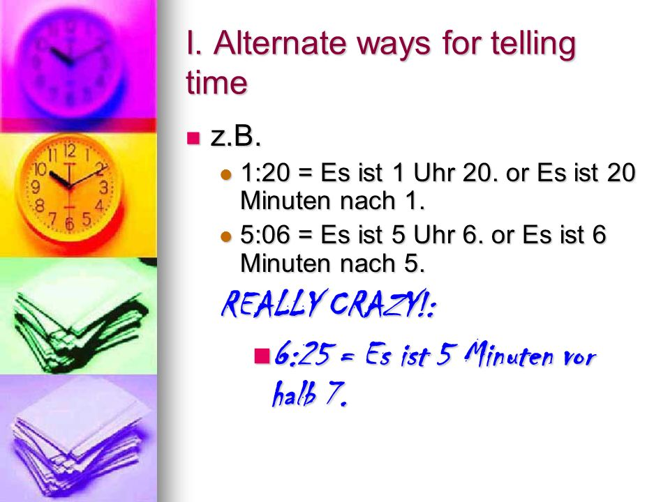 H. To talk about the time with 1:00… Say: Say: 1:00 = Es ist ein Uhr. (drop the s from,,eins) 1:00 = Es ist ein Uhr. (drop the s from,,eins) 1:20 = Es