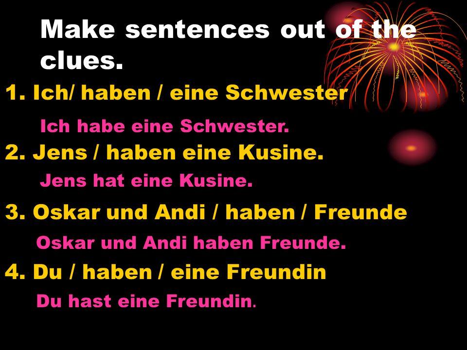 Make sentences out of the clues. 1. Ich/ haben / eine Schwester 2. Jens / haben eine Kusine. 3. Oskar und Andi / haben / Freunde 4. Du / haben / eine