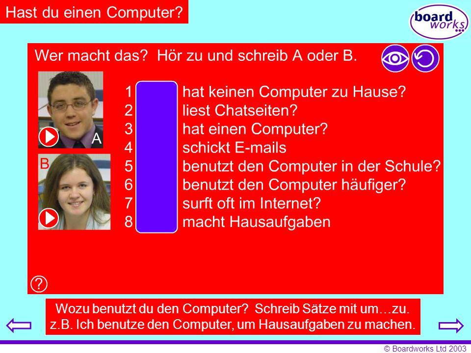 © Boardworks Ltd 2003 Hast du einen Computer? Wozu benutzt du den Computer? Schreib Sätze mit um…zu. z.B. Ich benutze den Computer, um Hausaufgaben zu