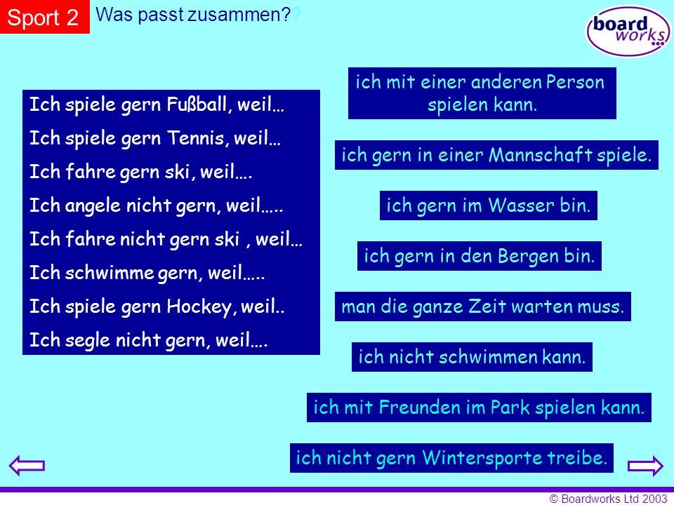 © Boardworks Ltd 2003 Was passt zusammen?? Ich spiele gern Fußball, weil… Ich spiele gern Tennis, weil… Ich fahre gern ski, weil…. Ich angele nicht ge