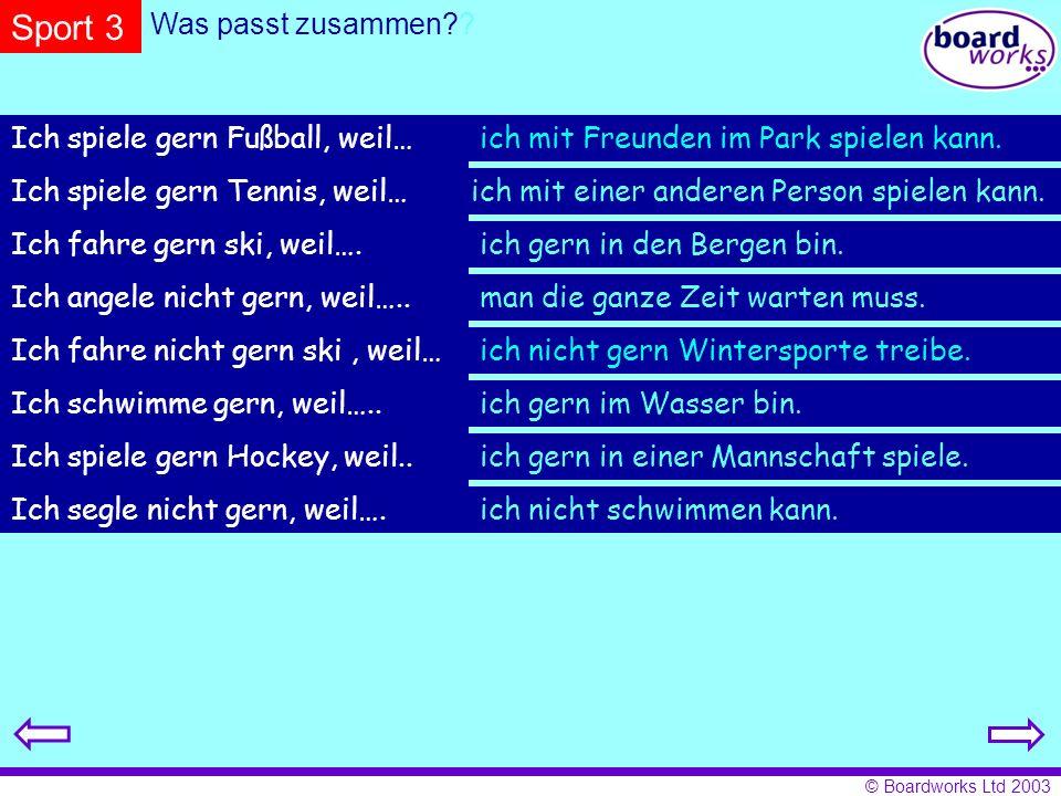 © Boardworks Ltd 2003 Sport 3 Was passt zusammen?? Ich spiele gern Fußball, weil… Ich spiele gern Tennis, weil… Ich fahre gern ski, weil…. Ich angele