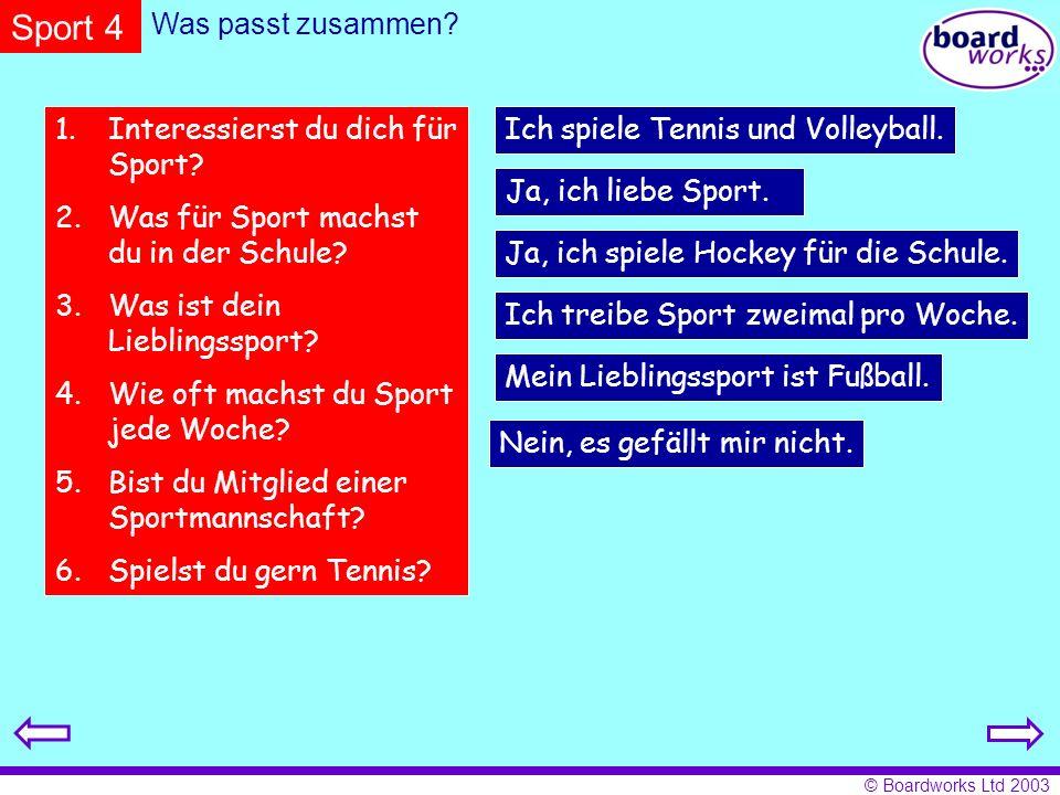 © Boardworks Ltd 2003 Was passt zusammen? 1.Interessierst du dich für Sport? 2.Was für Sport machst du in der Schule? 3.Was ist dein Lieblingssport? 4